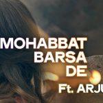 Samira Koppikar & Arijit Singh – Mohabbat Barsa De ft Arjun