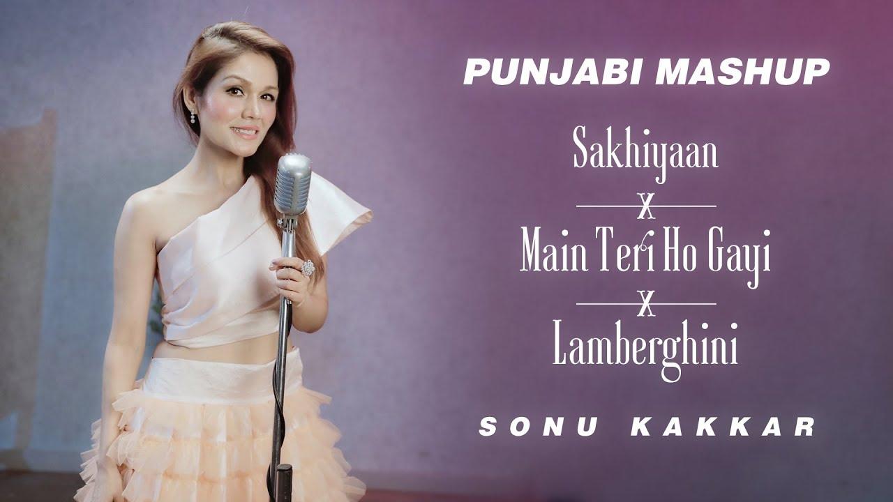 Sonu Kakkar – Sakhiyaan x Main Teri Ho Gayi x Lamberghini (Punjabi Mashup)